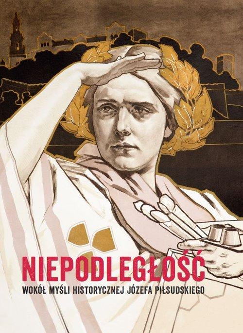 Niepodległość Wokół myśli historycznej Józefa Piłsudskiego