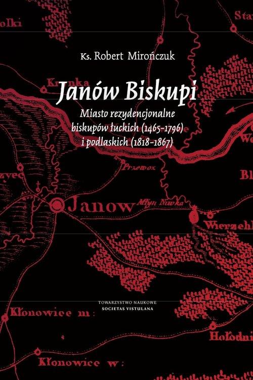 Janów Biskupi Miasto rezydencjonalne biskupów łuckich (1465-1796) i podlaskich (1818-1867)