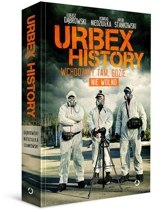 Urbex History. Wchodzimy tam, gdzie nie wolno Łukasz Dąbrowski Konrad Niedziułka Jakub Stankowski