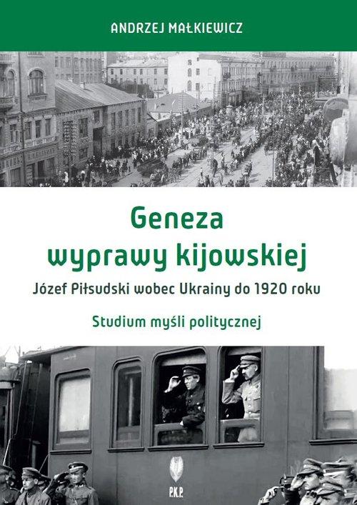 Geneza wyprawy kijowskiej Józef Piłsudski wobec Ukrainy do 1920 roku