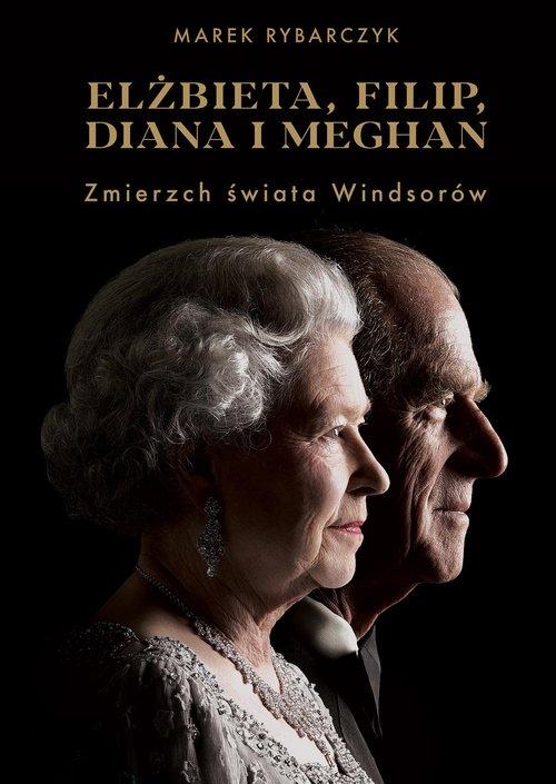 Elżbieta Filip Diana i Meghan Zmierzch świata Windsorów